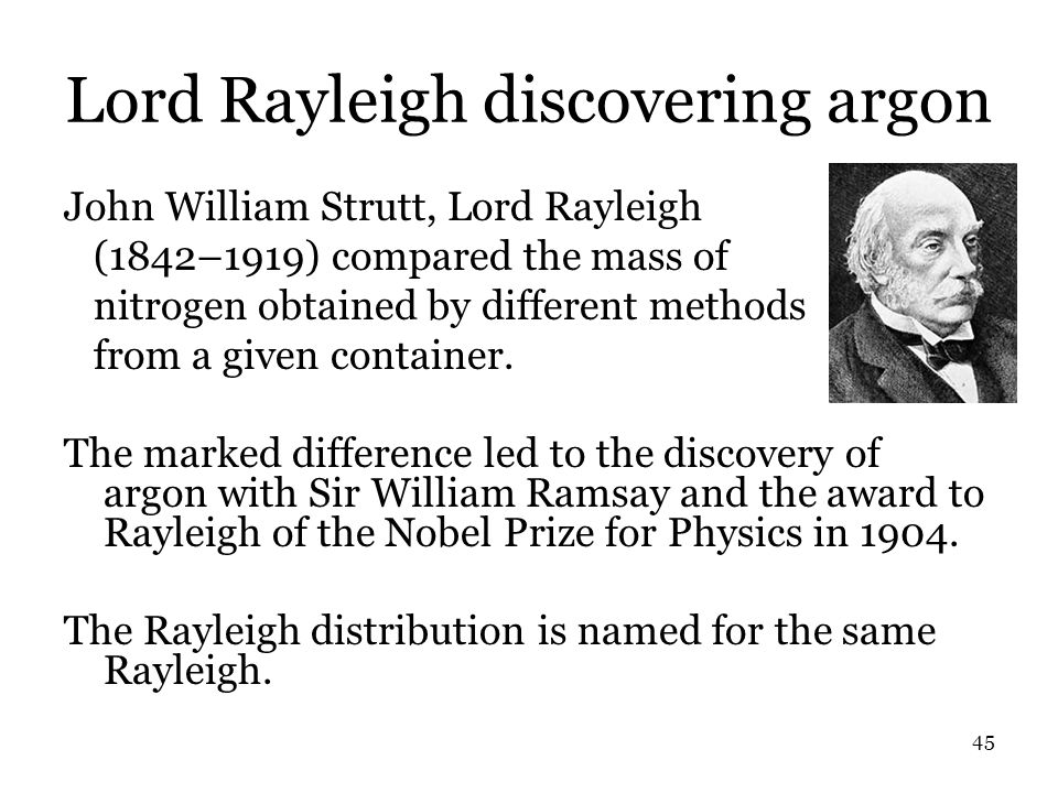 45 Lord Rayleigh discovering argon John William Strutt, Lord Rayleigh (1842–1919) compared the mass of nitrogen obtained by different methods from a given container.