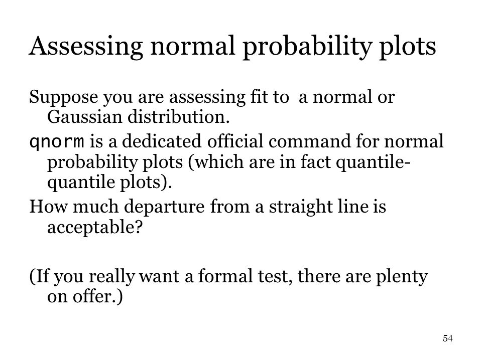 54 Assessing normal probability plots Suppose you are assessing fit to a normal or Gaussian distribution.