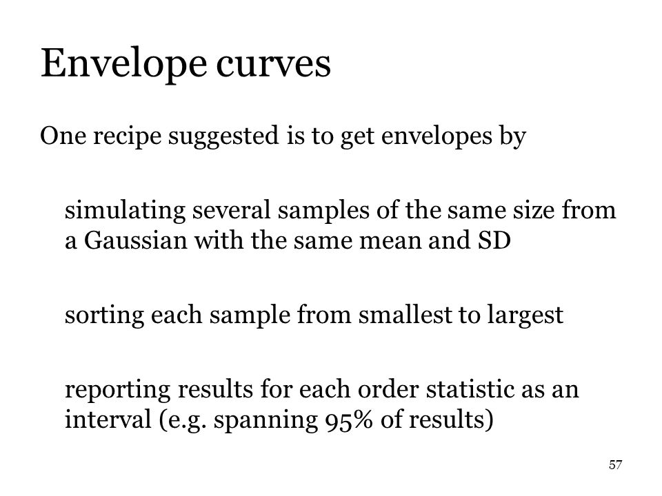 57 Envelope curves One recipe suggested is to get envelopes by simulating several samples of the same size from a Gaussian with the same mean and SD sorting each sample from smallest to largest reporting results for each order statistic as an interval (e.g.