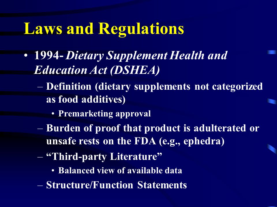Laws and Regulations 1994- Dietary Supplement Health and Education Act (DSHEA) –Definition (dietary supplements not categorized as food additives) Premarketing approval –Burden of proof that product is adulterated or unsafe rests on the FDA (e.g., ephedra) – Third-party Literature Balanced view of available data –Structure/Function Statements