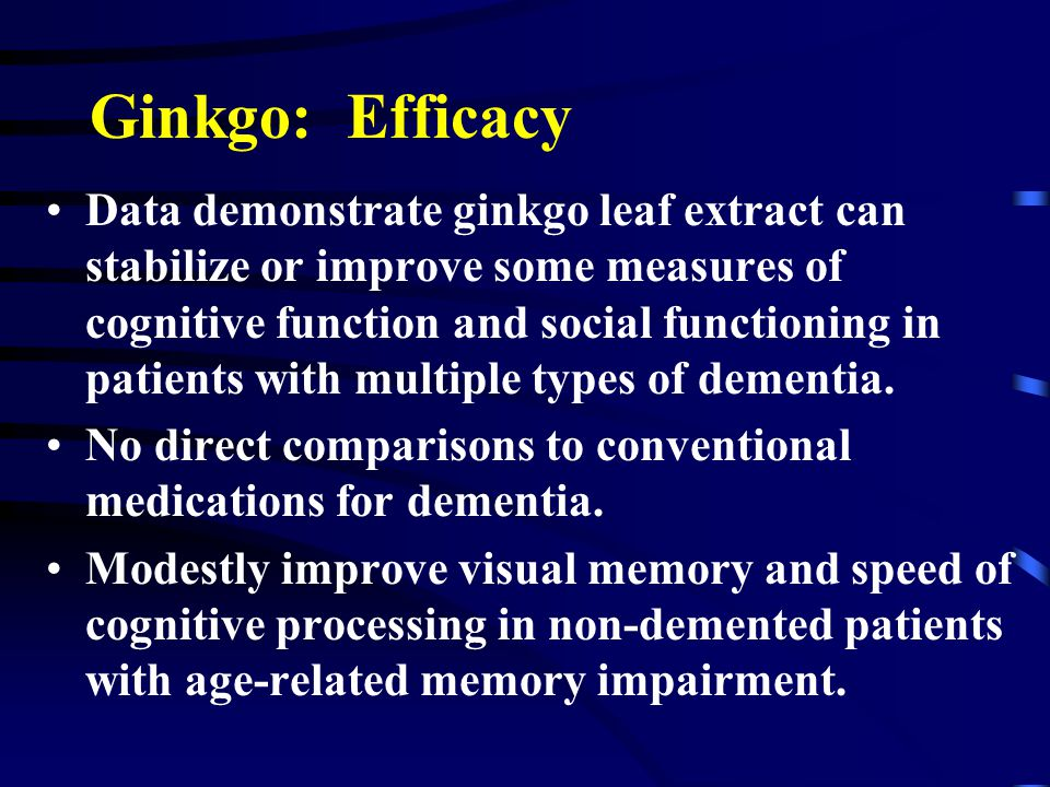 Ginkgo: Efficacy Data demonstrate ginkgo leaf extract can stabilize or improve some measures of cognitive function and social functioning in patients with multiple types of dementia.