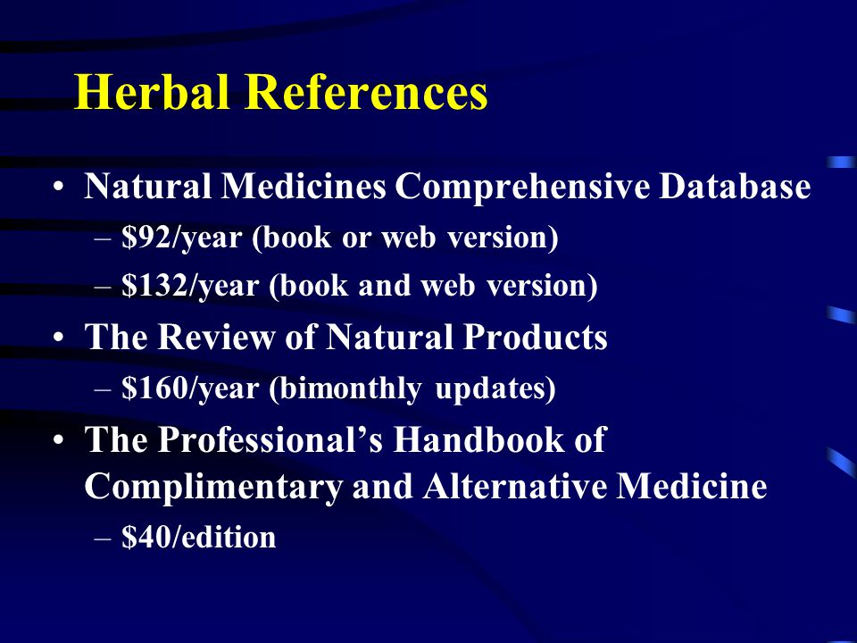 Herbal References Natural Medicines Comprehensive Database –$92/year (book or web version) –$132/year (book and web version) The Review of Natural Products –$160/year (bimonthly updates) The Professional's Handbook of Complimentary and Alternative Medicine –$40/edition