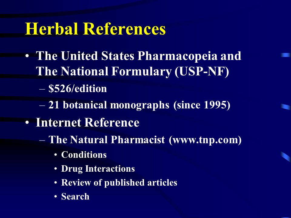 Herbal References The United States Pharmacopeia and The National Formulary (USP-NF) –$526/edition –21 botanical monographs (since 1995) Internet Reference –The Natural Pharmacist (www.tnp.com) Conditions Drug Interactions Review of published articles Search