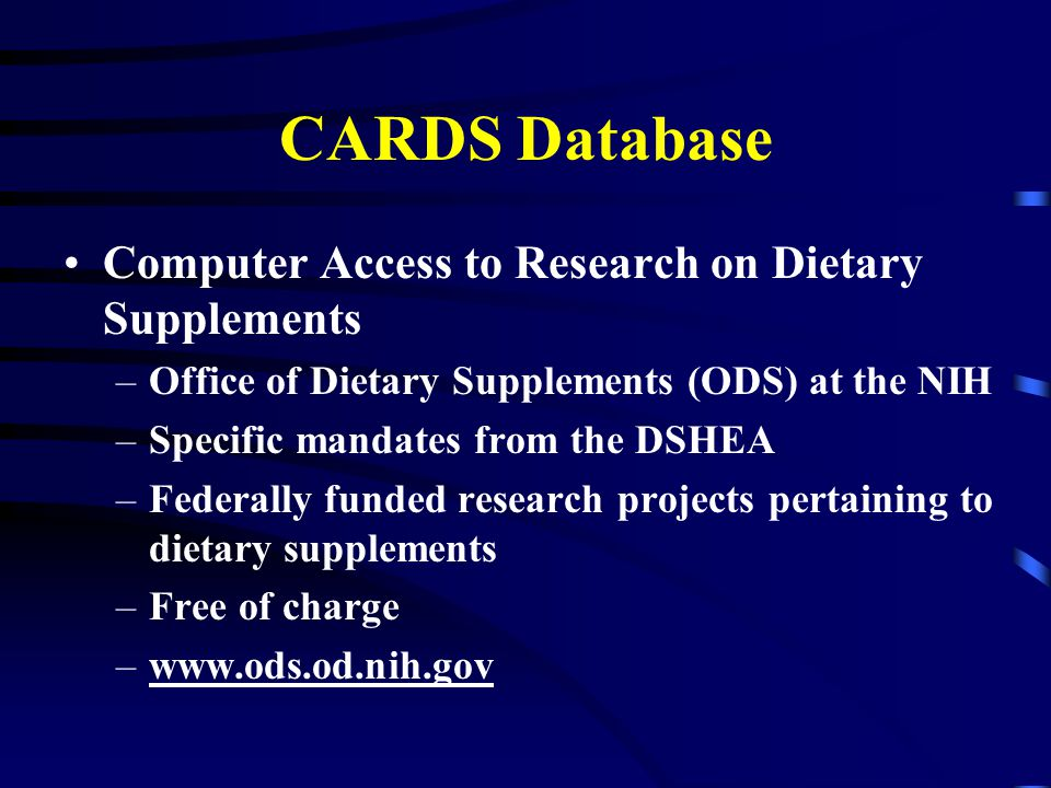 CARDS Database Computer Access to Research on Dietary Supplements –Office of Dietary Supplements (ODS) at the NIH –Specific mandates from the DSHEA –Federally funded research projects pertaining to dietary supplements –Free of charge –www.ods.od.nih.gov