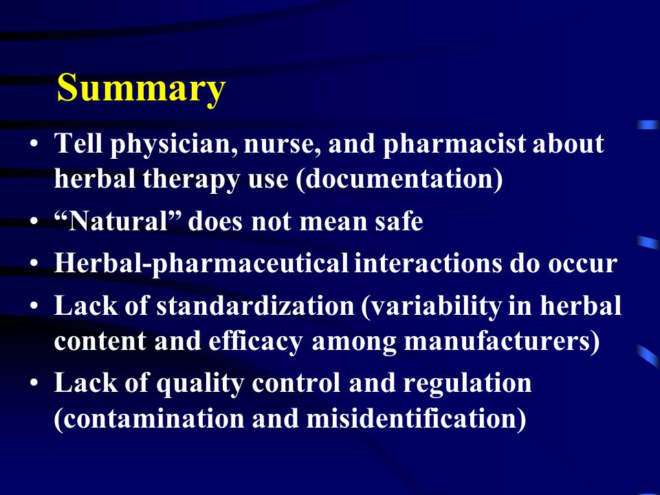 Summary Tell physician, nurse, and pharmacist about herbal therapy use (documentation) Natural does not mean safe Herbal-pharmaceutical interactions do occur Lack of standardization (variability in herbal content and efficacy among manufacturers) Lack of quality control and regulation (contamination and misidentification)