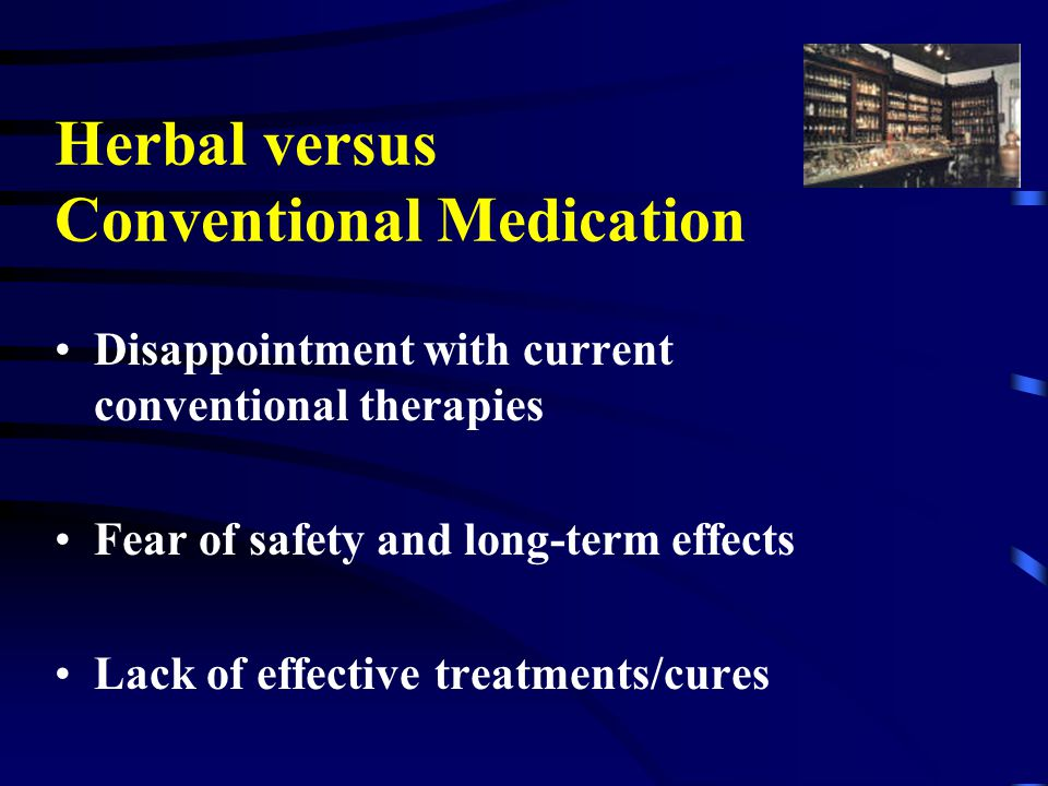 Herbal versus Conventional Medication Disappointment with current conventional therapies Fear of safety and long-term effects Lack of effective treatments/cures