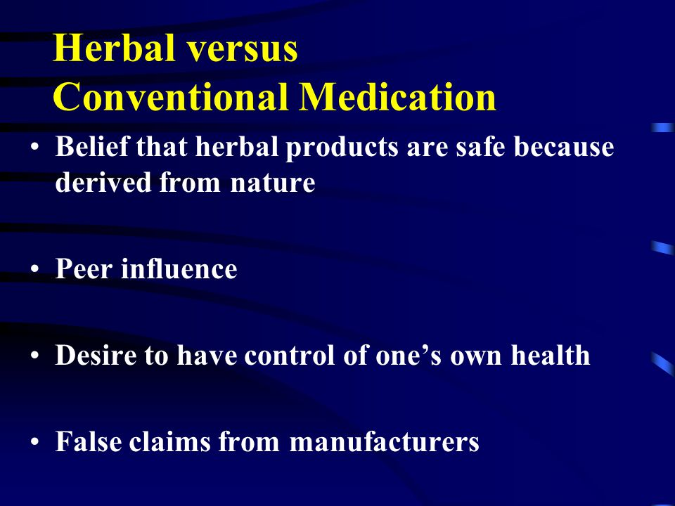 Safety Considerations Forty to 70% of patients do not inform physicians about use of alternative therapies Adverse reactions –One or more chemical component of the plant –Inappropriate or incorrect manufacturing process –FDA does not require reporting of adverse reactions from alternative therapies (MedWatch and SN/AEMS) –Examples: L-tryptophan, ephedra (ma haung)