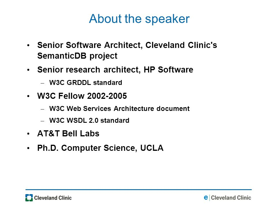 About the speaker Senior Software Architect, Cleveland Clinic s SemanticDB project Senior research architect, HP Software – W3C GRDDL standard W3C Fellow 2002-2005 – W3C Web Services Architecture document – W3C WSDL 2.0 standard AT&T Bell Labs Ph.D.