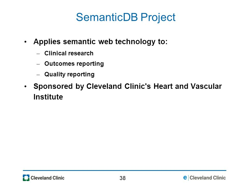 38 SemanticDB Project Applies semantic web technology to: – Clinical research – Outcomes reporting – Quality reporting Sponsored by Cleveland Clinic s Heart and Vascular Institute