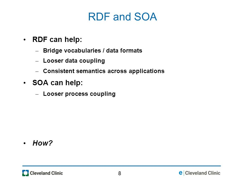 8 RDF and SOA RDF can help: – Bridge vocabularies / data formats – Looser data coupling – Consistent semantics across applications SOA can help: – Looser process coupling How