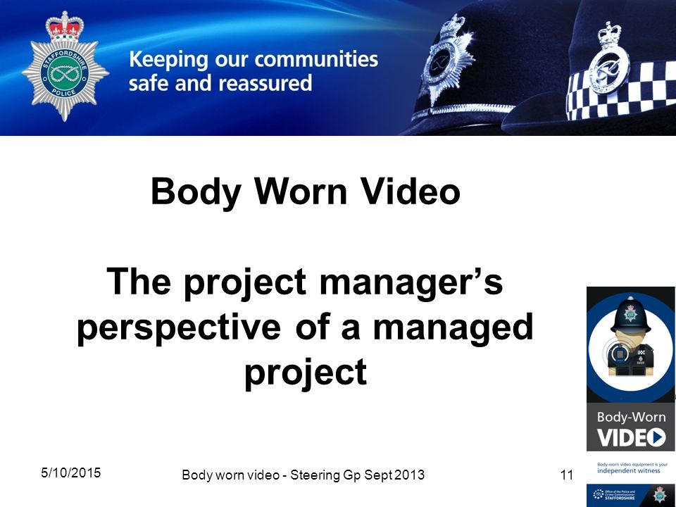 Body Worn Video The project manager's perspective of a managed project 5/10/2015 11Body worn video - Steering Gp Sept 2013