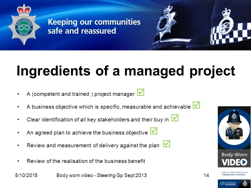 Ingredients of a managed project A (competent and trained ) project manager  A business objective which is specific, measurable and achievable  Clear identification of all key stakeholders and their buy in  An agreed plan to achieve the business objective  Review and measurement of delivery against the plan  Review of the realisation of the business benefit 5/10/2015 14Body worn video - Steering Gp Sept 2013