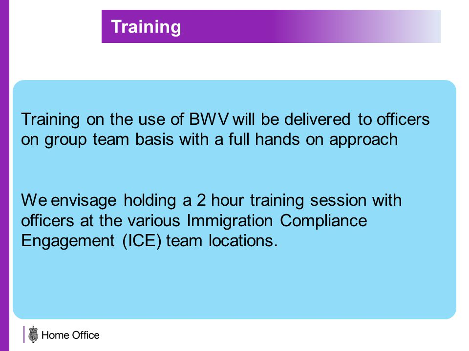 Training on the use of BWV will be delivered to officers on group team basis with a full hands on approach We envisage holding a 2 hour training session with officers at the various Immigration Compliance Engagement (ICE) team locations.