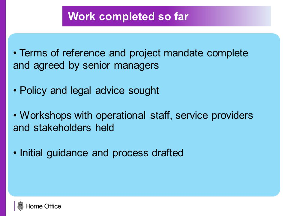 Terms of reference and project mandate complete and agreed by senior managers Policy and legal advice sought Workshops with operational staff, service providers and stakeholders held Initial guidance and process drafted Work completed so far