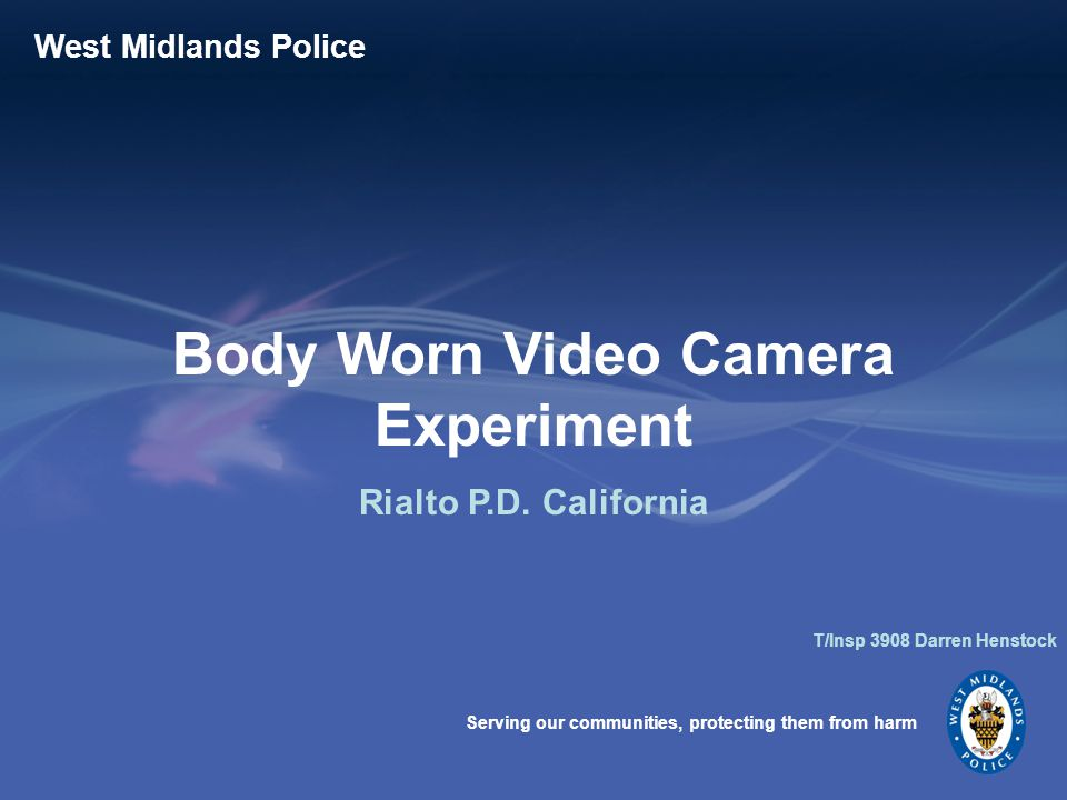 Serving our communities, protecting them from harm West Midlands Police Body Worn Video Camera Experiment Rialto P.D.