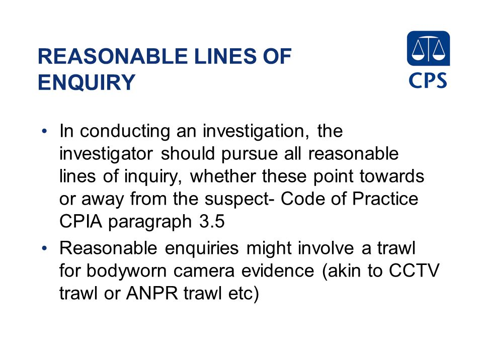 REASONABLE LINES OF ENQUIRY In conducting an investigation, the investigator should pursue all reasonable lines of inquiry, whether these point towards or away from the suspect- Code of Practice CPIA paragraph 3.5 Reasonable enquiries might involve a trawl for bodyworn camera evidence (akin to CCTV trawl or ANPR trawl etc)