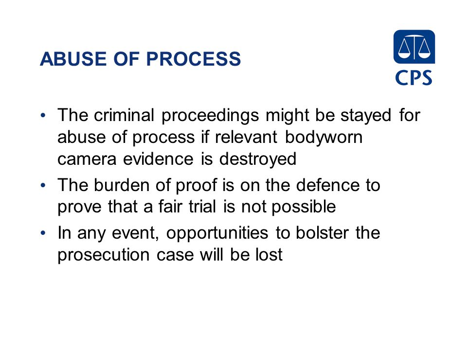ABUSE OF PROCESS The criminal proceedings might be stayed for abuse of process if relevant bodyworn camera evidence is destroyed The burden of proof is on the defence to prove that a fair trial is not possible In any event, opportunities to bolster the prosecution case will be lost