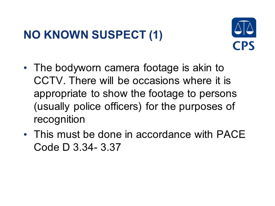 NO KNOWN SUSPECT (1) The bodyworn camera footage is akin to CCTV.