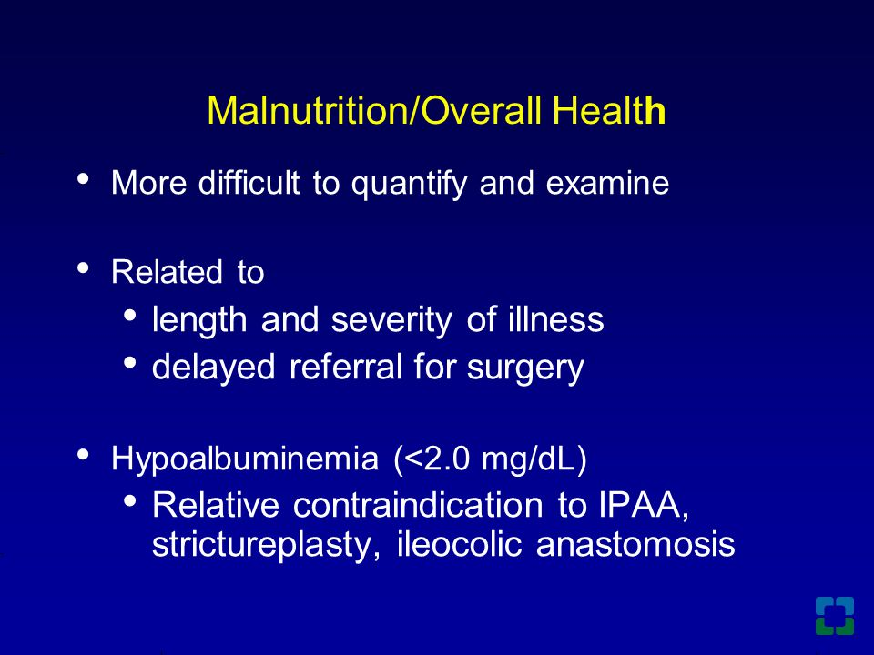 Malnutrition/Overall Health More difficult to quantify and examine Related to length and severity of illness delayed referral for surgery Hypoalbuminemia (<2.0 mg/dL) Relative contraindication to IPAA, strictureplasty, ileocolic anastomosis