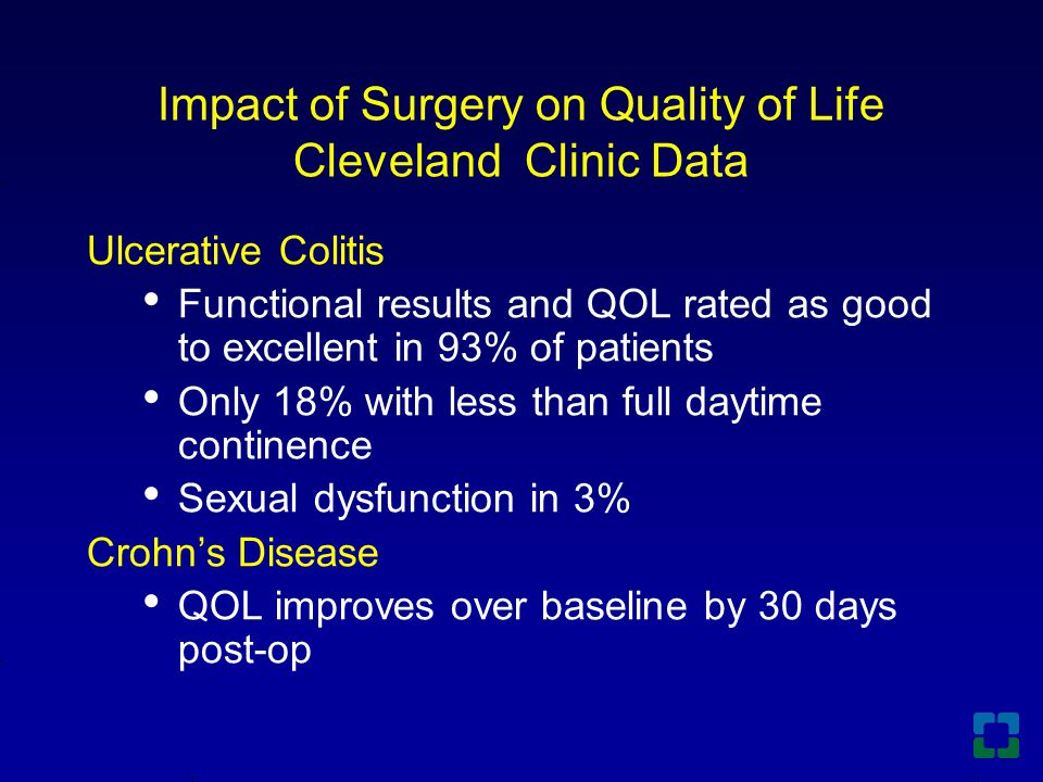 Impact of Surgery on Quality of Life Cleveland Clinic Data Ulcerative Colitis Functional results and QOL rated as good to excellent in 93% of patients Only 18% with less than full daytime continence Sexual dysfunction in 3% Crohn's Disease QOL improves over baseline by 30 days post-op