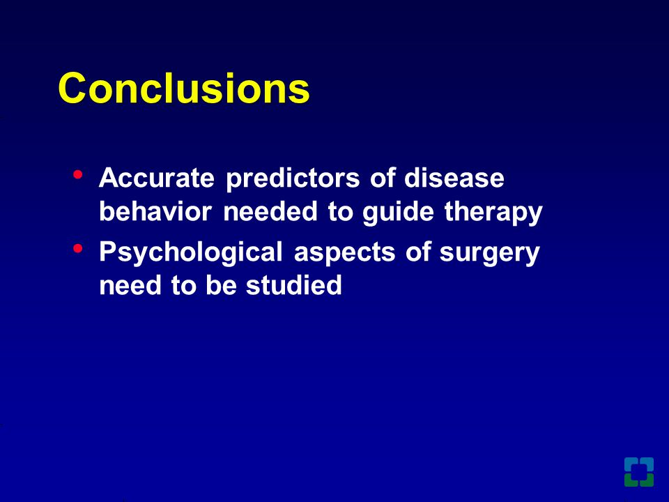 Conclusions Accurate predictors of disease behavior needed to guide therapy Psychological aspects of surgery need to be studied