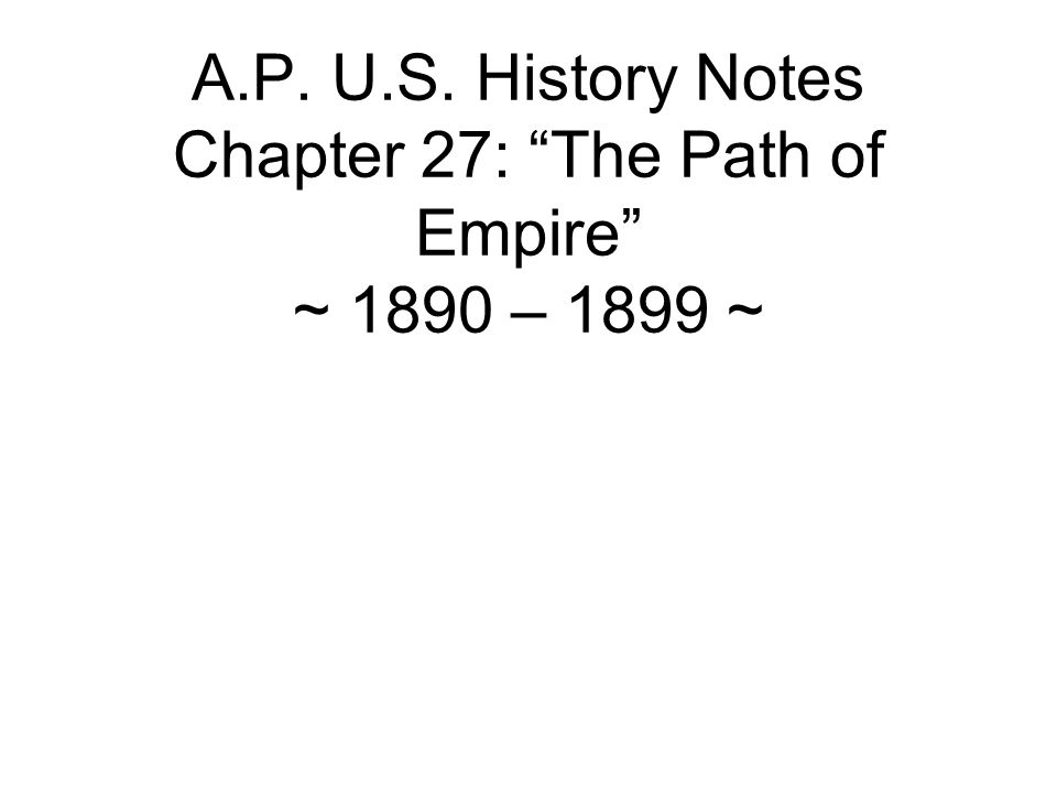 """A.P. U.S. History Notes Chapter 27: """"The Path of Empire"""" ~ 1890 – 1899 ~"""