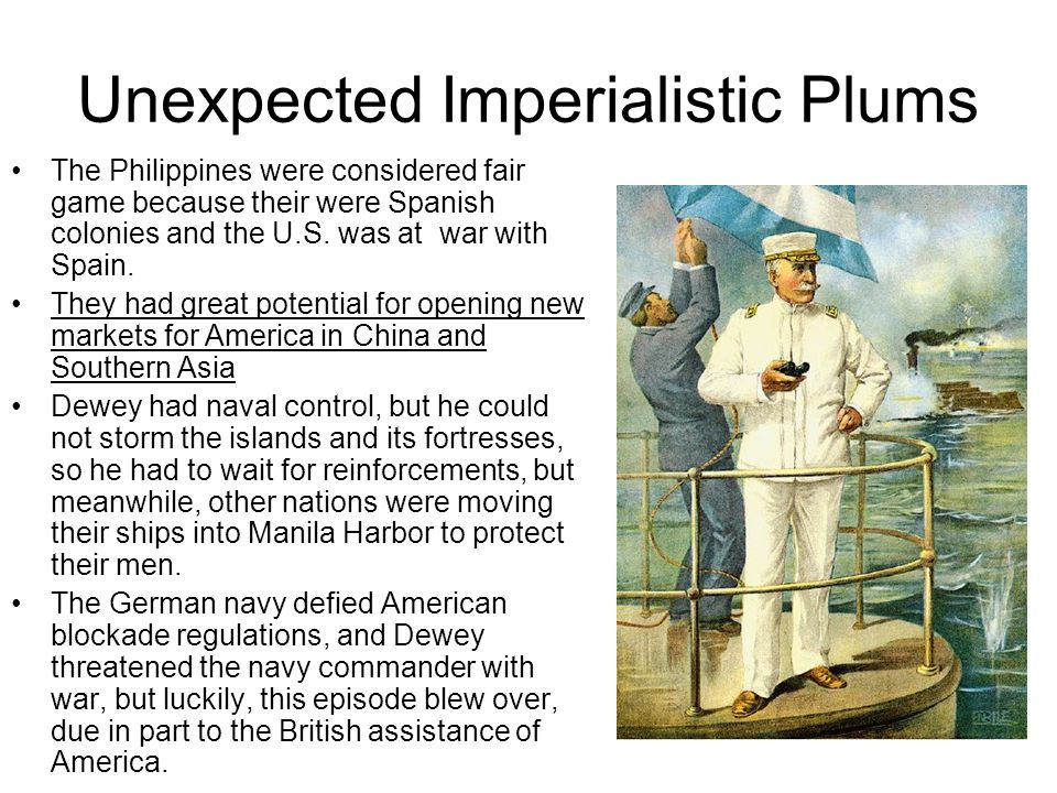 Unexpected Imperialistic Plums The Philippines were considered fair game because their were Spanish colonies and the U.S. was at war with Spain. They