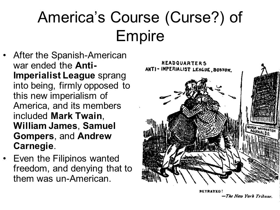 America's Course (Curse?) of Empire After the Spanish-American war ended the Anti- Imperialist League sprang into being, firmly opposed to this new im