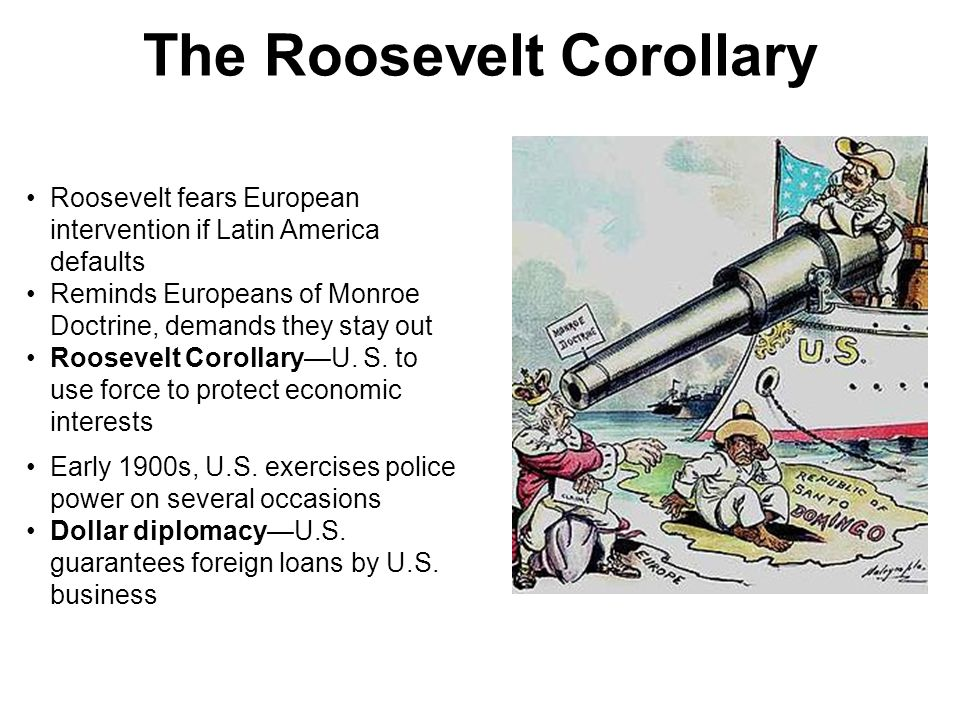 The Roosevelt Corollary Roosevelt fears European intervention if Latin America defaults Reminds Europeans of Monroe Doctrine, demands they stay out Ro