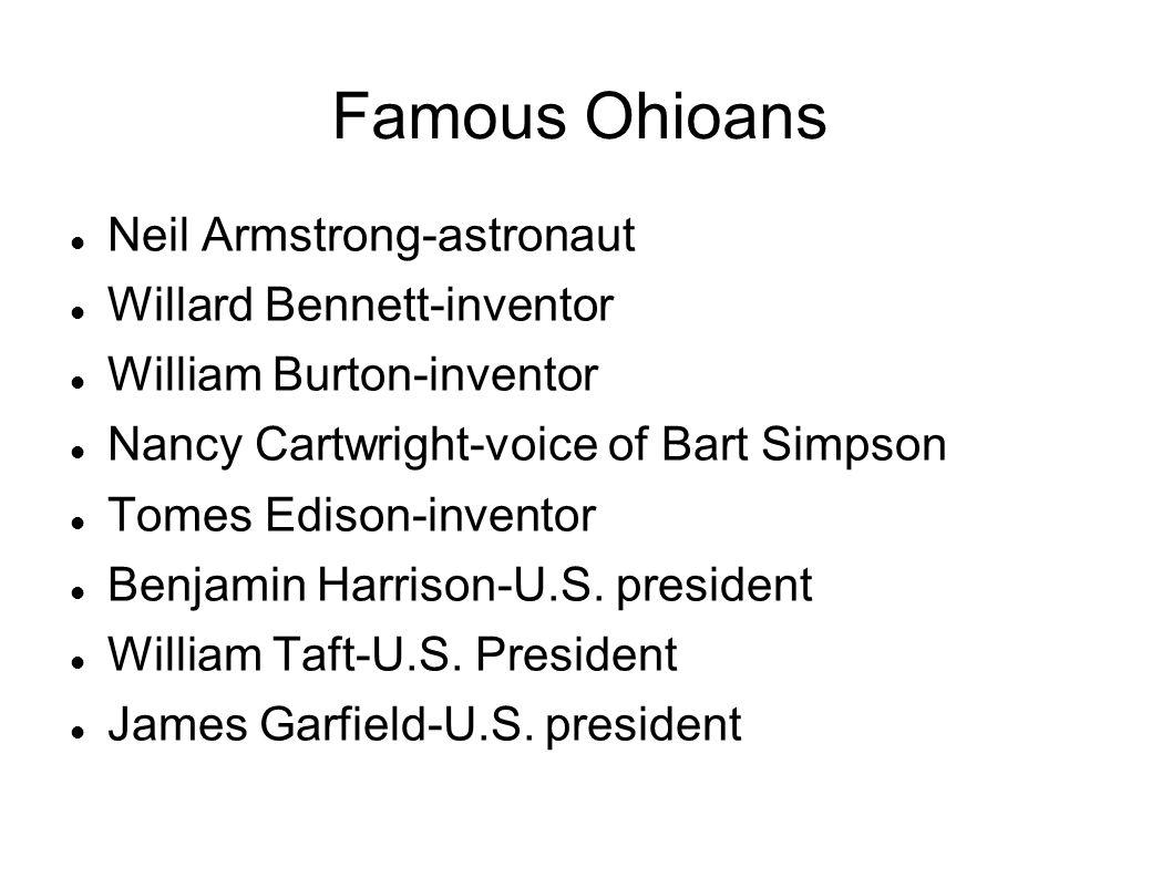 Famous Ohioans Neil Armstrong-astronaut Willard Bennett-inventor William Burton-inventor Nancy Cartwright-voice of Bart Simpson Tomes Edison-inventor Benjamin Harrison-U.S.