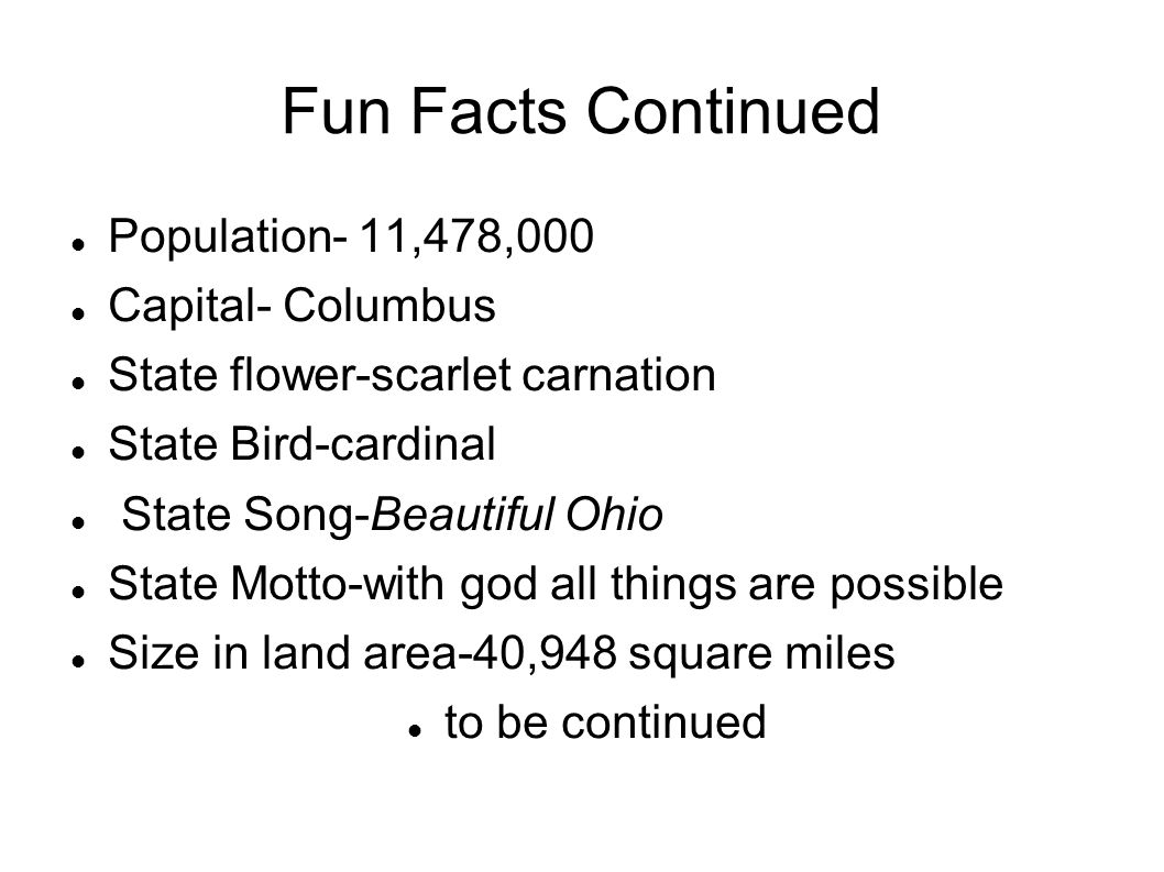 Fun Facts Continued Population- 11,478,000 Capital- Columbus State flower-scarlet carnation State Bird-cardinal State Song-Beautiful Ohio State Motto-with god all things are possible Size in land area-40,948 square miles to be continued