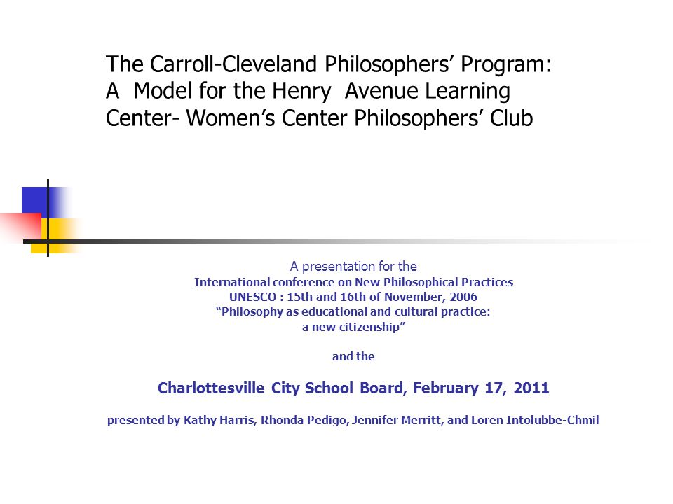 A presentation for the International conference on New Philosophical Practices UNESCO : 15th and 16th of November, 2006 Philosophy as educational and cultural practice: a new citizenship and the Charlottesville City School Board, February 17, 2011 presented by Kathy Harris, Rhonda Pedigo, Jennifer Merritt, and Loren Intolubbe-Chmil The Carroll-Cleveland Philosophers' Program: A Model for the Henry Avenue Learning Center- Women's Center Philosophers' Club