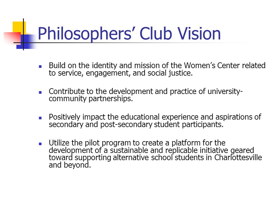 Philosophers' Club Vision Build on the identity and mission of the Women's Center related to service, engagement, and social justice.