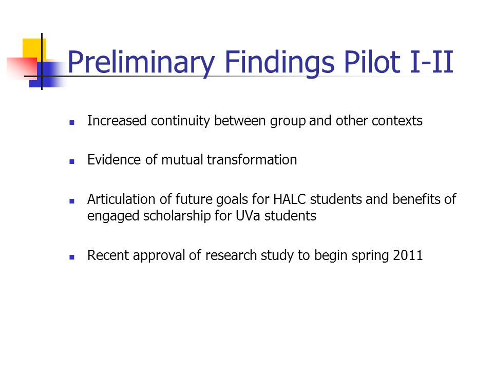Preliminary Findings Pilot I-II Increased continuity between group and other contexts Evidence of mutual transformation Articulation of future goals for HALC students and benefits of engaged scholarship for UVa students Recent approval of research study to begin spring 2011