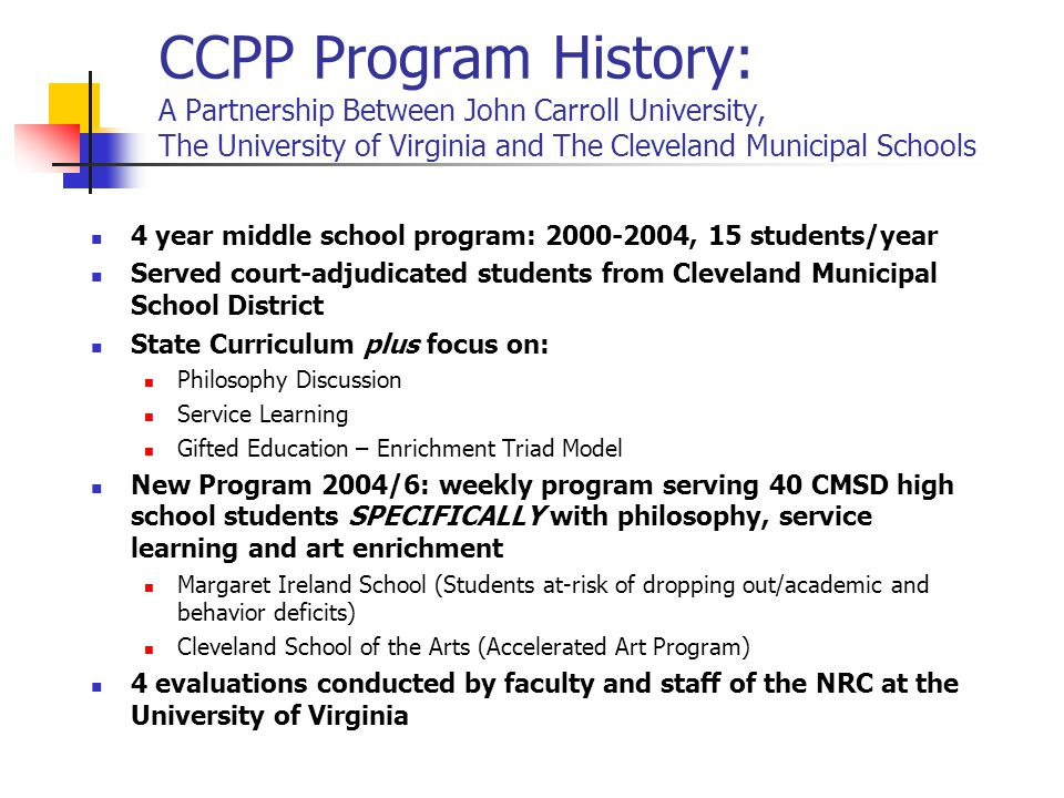 CCPP Program History: A Partnership Between John Carroll University, The University of Virginia and The Cleveland Municipal Schools 4 year middle school program: 2000-2004, 15 students/year Served court-adjudicated students from Cleveland Municipal School District State Curriculum plus focus on: Philosophy Discussion Service Learning Gifted Education – Enrichment Triad Model New Program 2004/6: weekly program serving 40 CMSD high school students SPECIFICALLY with philosophy, service learning and art enrichment Margaret Ireland School (Students at-risk of dropping out/academic and behavior deficits) Cleveland School of the Arts (Accelerated Art Program) 4 evaluations conducted by faculty and staff of the NRC at the University of Virginia