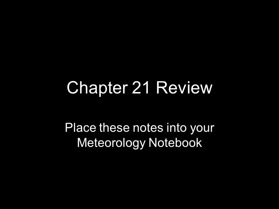 Chapter 21 Review Place these notes into your Meteorology Notebook