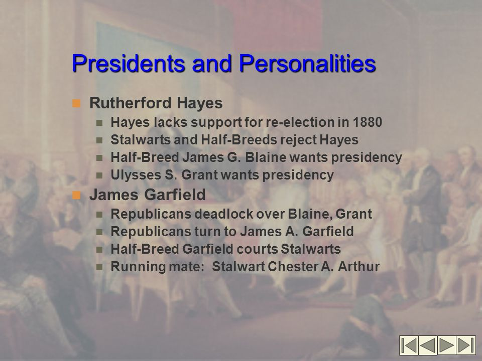 Presidents and Personalities Rutherford Hayes Hayes lacks support for re-election in 1880 Stalwarts and Half-Breeds reject Hayes Half-Breed James G. B