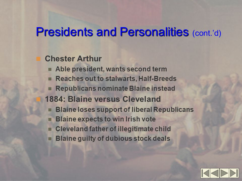 Presidents and Personalities Presidents and Personalities (cont.'d) Little things that decide great elections Blaine dines with millionaires Ignores ethnic, religious slur against Democrats Blaine loses Irish vote, loses election 1888: Cleveland loses election by appearing pro-British