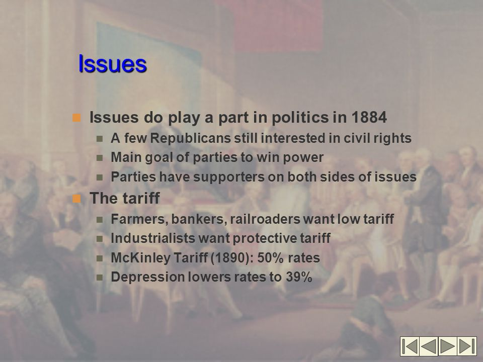 Issues Issues do play a part in politics in 1884 A few Republicans still interested in civil rights Main goal of parties to win power Parties have sup