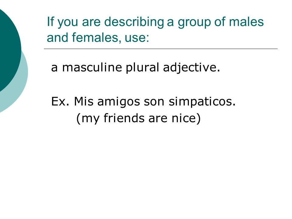 If you are describing a group of males and females, use: a masculine plural adjective.