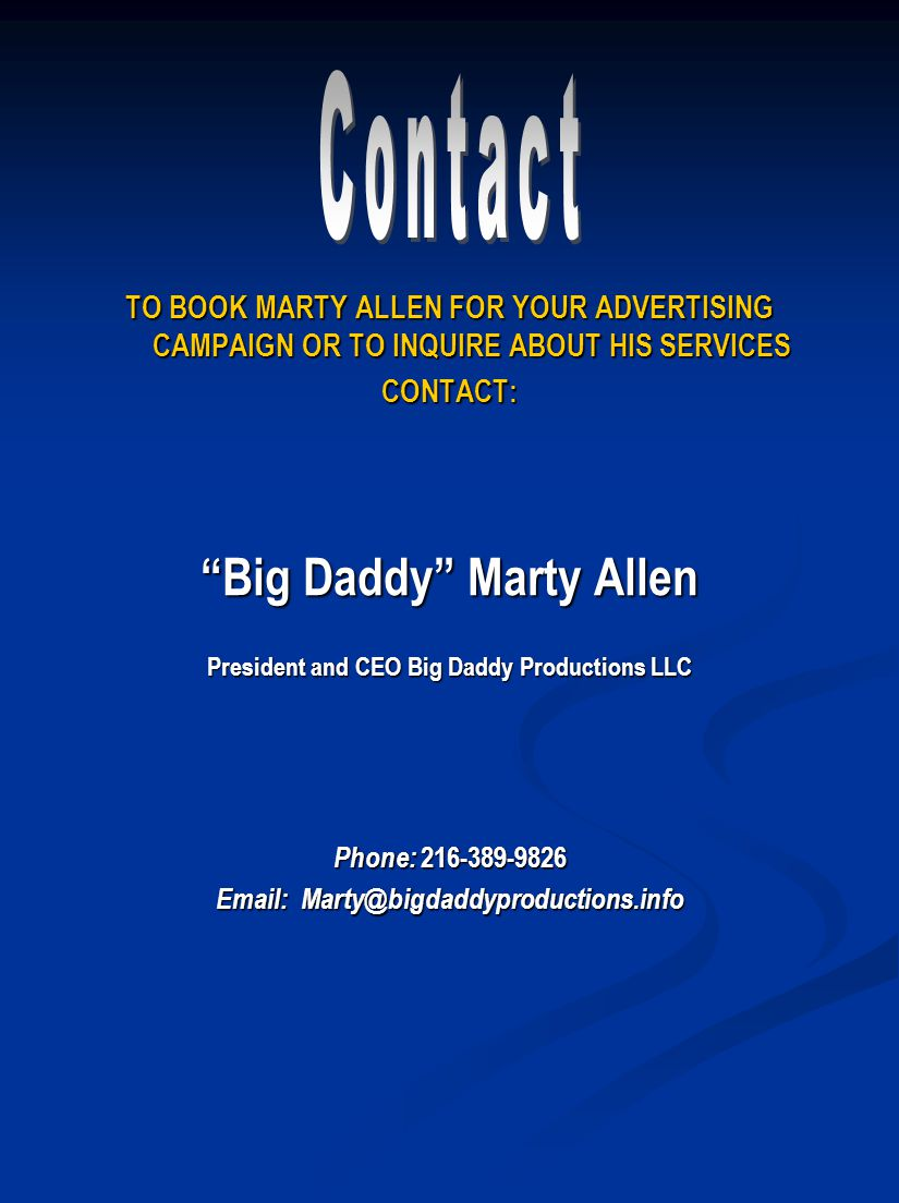 TO BOOK MARTY ALLEN FOR YOUR ADVERTISING CAMPAIGN OR TO INQUIRE ABOUT HIS SERVICES CONTACT: Big Daddy Marty Allen President and CEO Big Daddy Productions LLC Phone: 216-389-9826 Email: Marty@bigdaddyproductions.info