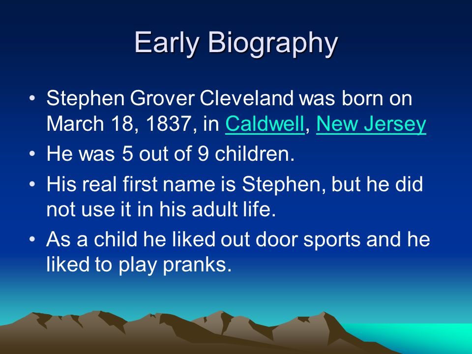 Early Biography Stephen Grover Cleveland was born on March 18, 1837, in Caldwell, New JerseyCaldwellNew Jersey He was 5 out of 9 children. His real fi