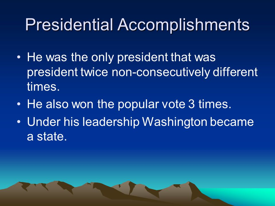 Presidential Accomplishments He was the only president that was president twice non-consecutively different times. He also won the popular vote 3 time