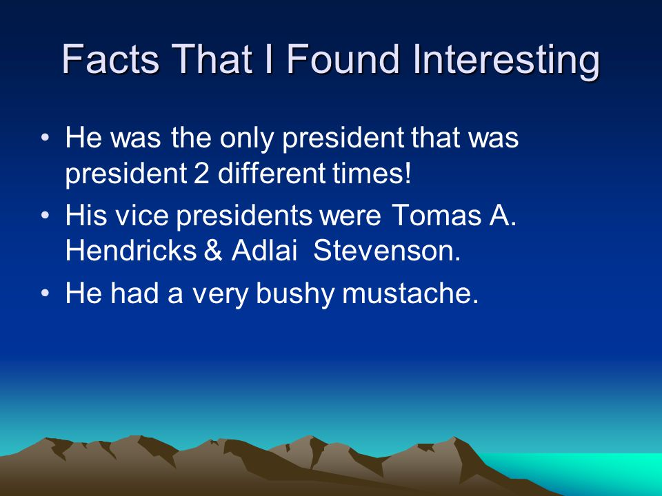 Facts That I Found Interesting He was the only president that was president 2 different times! His vice presidents were Tomas A. Hendricks & Adlai Ste