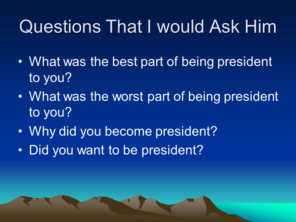 Questions That I would Ask Him What was the best part of being president to you? What was the worst part of being president to you? Why did you become