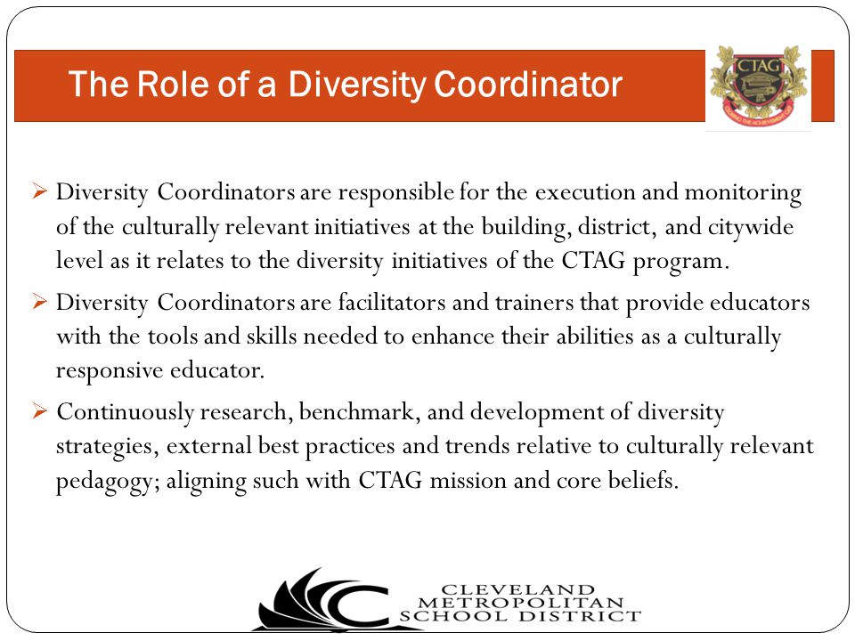  Diversity Coordinators are responsible for the execution and monitoring of the culturally relevant initiatives at the building, district, and citywide level as it relates to the diversity initiatives of the CTAG program.