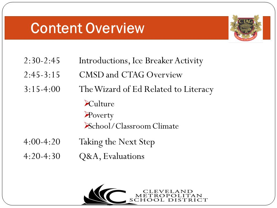 2:30-2:45 Introductions, Ice Breaker Activity 2:45-3:15CMSD and CTAG Overview 3:15-4:00The Wizard of Ed Related to Literacy 4:00-4:20Taking the Next Step 4:20-4:30Q&A, Evaluations Content Overview  Culture  Poverty  School/Classroom Climate