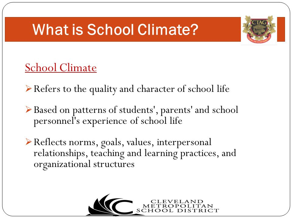 School Climate  Refers to the quality and character of school life  Based on patterns of students , parents and school personnel s experience of school life  Reflects norms, goals, values, interpersonal relationships, teaching and learning practices, and organizational structures What is School Climate