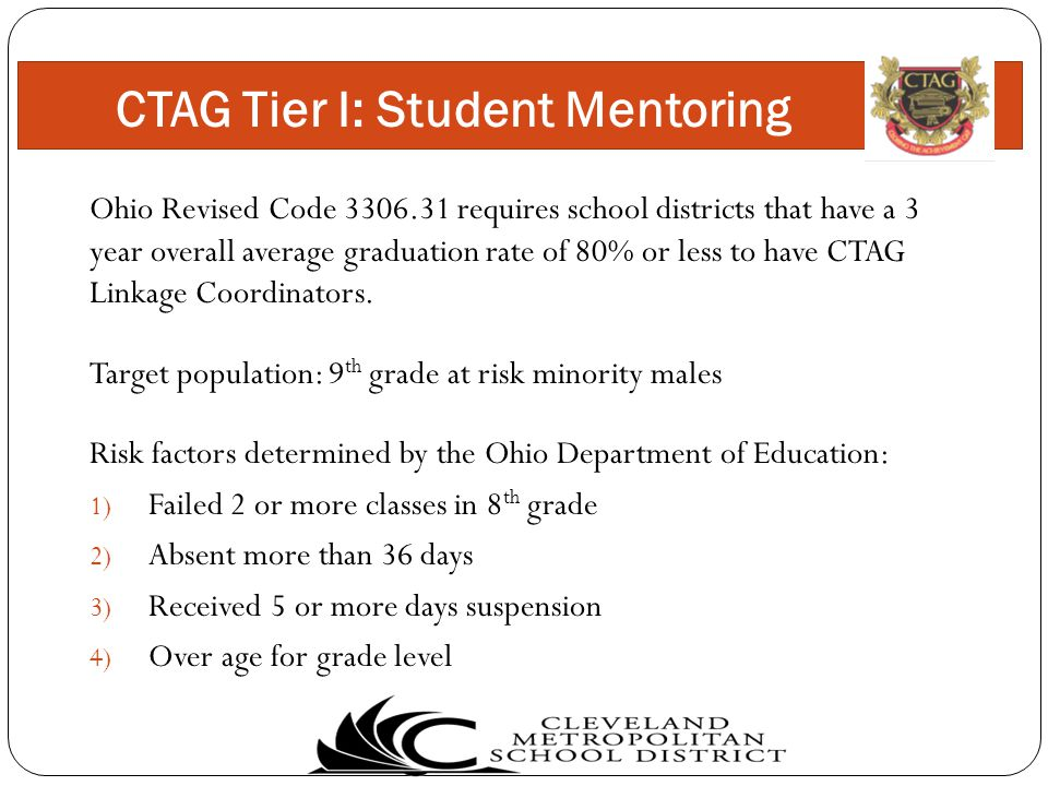 Ohio Revised Code 3306.31 requires school districts that have a 3 year overall average graduation rate of 80% or less to have CTAG Linkage Coordinators.
