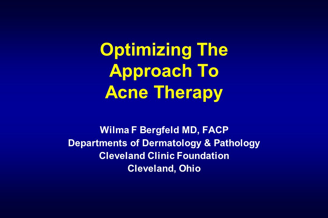 Optimizing The Approach To Acne Therapy Wilma F Bergfeld MD, FACP Departments of Dermatology & Pathology Cleveland Clinic Foundation Cleveland, Ohio